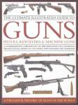 The Ultimate Illustrated Guide To Guns: Pistols, Revolvers & Machine Guns By: Will Fowler, Et Al