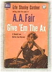 Give 'em The Ax __ Erle Stanley Gardner