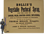 A neat Civil War vintage advertising broadside for <B>HOLLIS'S, Vegetable Pectoral Syrup</B>, a cure for Coughs, Colds, Hooping Cough. (see: 1863 Boston Business Directory)  In a nice size for easy display (8&quot; X 7&quot;) and in fine original condition after decades of storage, this boldly printed (one side only for posting) broadside will set well in any period grouping.  We are pleased to offer a &quot;no questions asked&quot; three day inspection with return as purchased  guarantee ! please note:  ALL ITEMS ARE CURRENT & AVAILABLE UNLESS MARKED SOLD!!.  If you are new to Gunsight Antiques and wish additional information or just to learn who we are, please check out our home page.   Thanks for visiting our on-line store !!