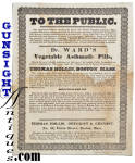 Printed on one side only, by D. Hooton, Merchants Hall, Boston, this original old medical cure broadside was published in the 1830s and measures approximately 12 X 8 ½ inches extoling the virtues of <B>Dr. Ward's Vegetable Asthmatic Pills</B> prepared and distributed by <B>Thomas Hollis, 30 Union Street, Boston</B>  Established in 1826, druggist and chemist Thomas Hollis did business at this address through the mid 19th century. Advertising for sale Dr. Ward's Vegetable Asthmatic Pills, the piece promotes benefits for coughs, colds, whooping cough, etc. with directions for use. Printed on <I>rag paper</I> the broadside remains in excellent condition save an obviously period water stain.  (Easily removed but we would leave the piece as found and as is.)  No tears folds or separations and a nice size for display.  As with <U>all direct sales</U>, we are pleased to offer a <B>no questions asked three day inspection with refund of the purchase price upon return as purchased!</B> <FONT COLOR=#0000FF>Thanks for visiting Gunsight Antiques! </FONT COLOR=#0000FF>