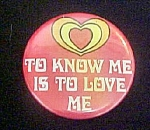 Click here to enlarge image and see more about item P129: To Know Me Is To Love Me Pin Back Button