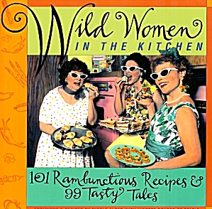 Wild Women In The Kitchen: 101 Rambunctious Recipes, 99 Tasty Tales