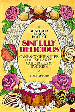 Grandma Rose's Book Of Sinfully Delicious Cakes, Cookies, Pies, Cheese Cakes ...