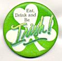 Eat Drink Be IRISH Shamrock Holiday Pinback (Image1)