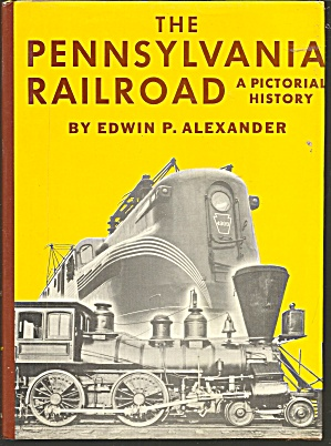 The Pennsylvania Railroad : A Pictorial History By Edwin P. Alexander (1984,..