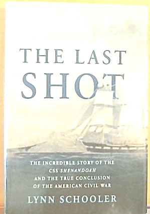 The Last Shot Incredible Story Of The C. S. S. Shenandoah And The Civil War