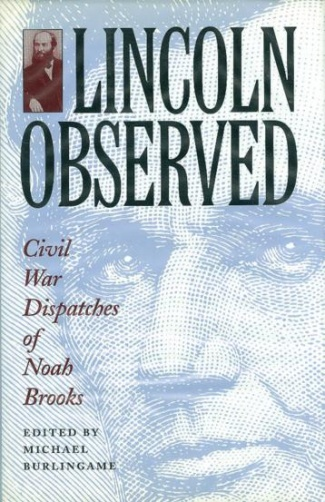 Lincoln Observed, Civil War Dispatches Of Noah Brooks